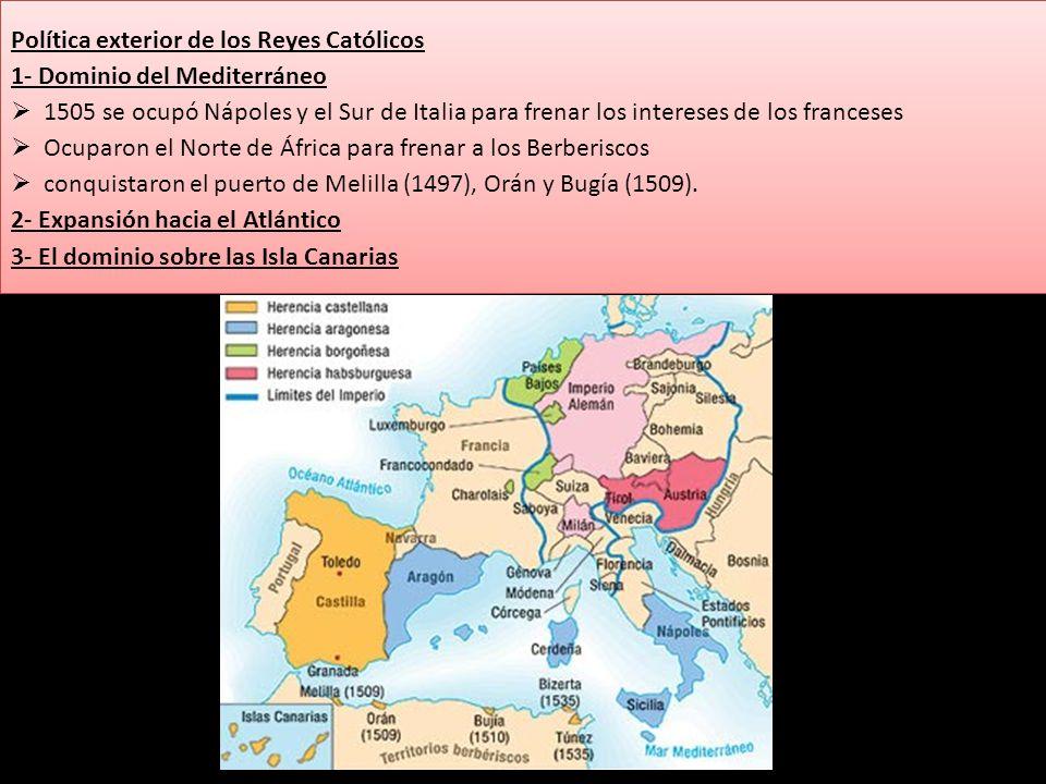 Política exterior de los Reyes Católicos 1- Dominio del Mediterráneo 1505 se ocupó Nápoles y el Sur de Italia para frenar los intereses de los frances