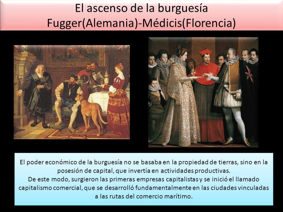 El ascenso de la burguesía Fugger(Alemania)-Médicis(Florencia) El poder económico de la burguesía no se basaba en la propiedad de tierras, sino en la