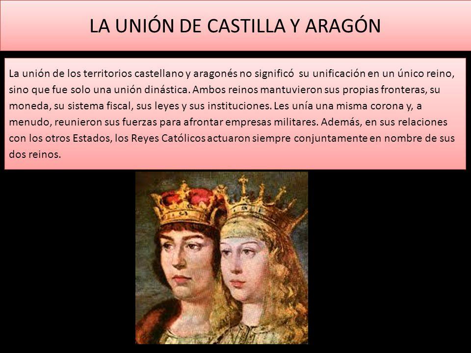 LA UNIÓN DE CASTILLA Y ARAGÓN La unión de los territorios castellano y aragonés no significó su unificación en un único reino, sino que fue solo una u