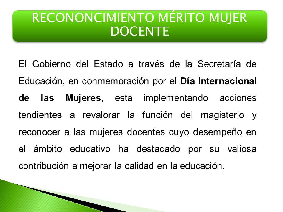 RECONONCIMIENTO MÉRITO MUJER DOCENTE El Gobierno del Estado a través de la Secretaría de Educación, en conmemoración por el Día Internacional de las M