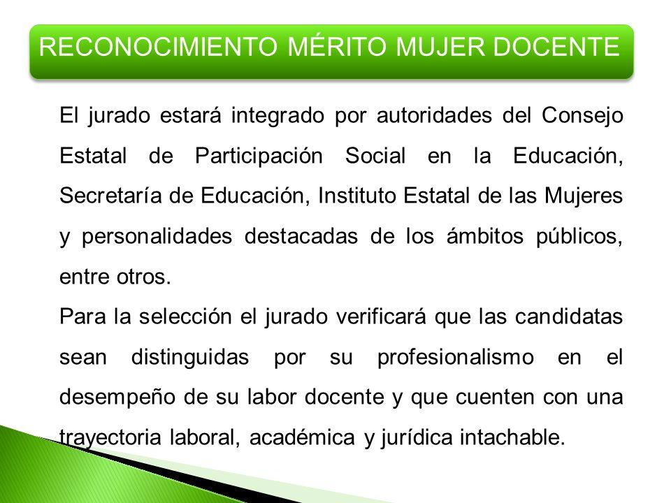 RECONOCIMIENTO MÉRITO MUJER DOCENTE El jurado estará integrado por autoridades del Consejo Estatal de Participación Social en la Educación, Secretaría