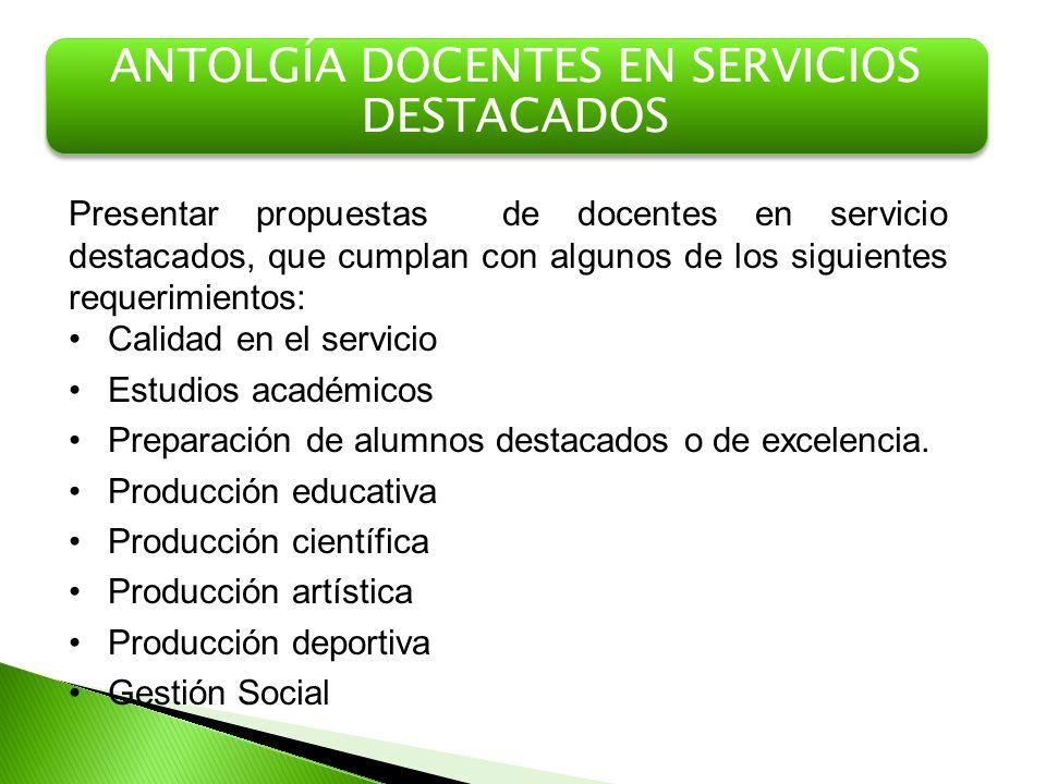 ANTOLGÍA DOCENTES EN SERVICIOS DESTACADOS Presentar propuestas de docentes en servicio destacados, que cumplan con algunos de los siguientes requerimi