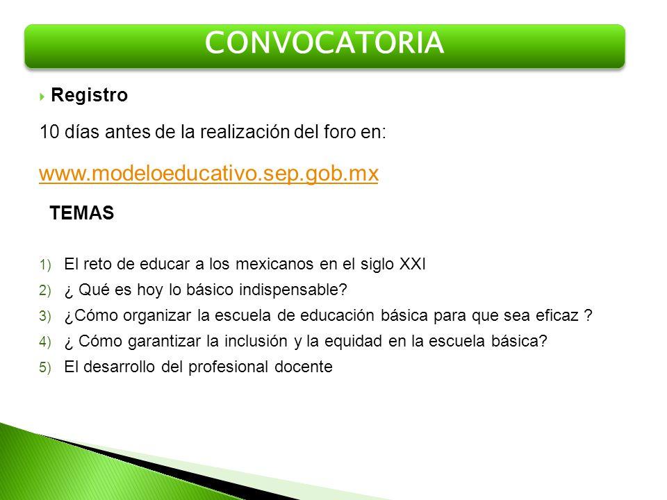 Registro 10 días antes de la realización del foro en: www.modeloeducativo.sep.gob.mx TEMAS CONVOCATORIA 1) El reto de educar a los mexicanos en el sig