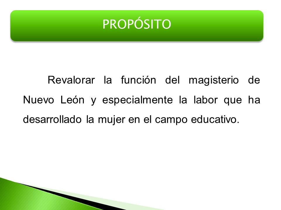 Revalorar la función del magisterio de Nuevo León y especialmente la labor que ha desarrollado la mujer en el campo educativo. PROPÓSITO