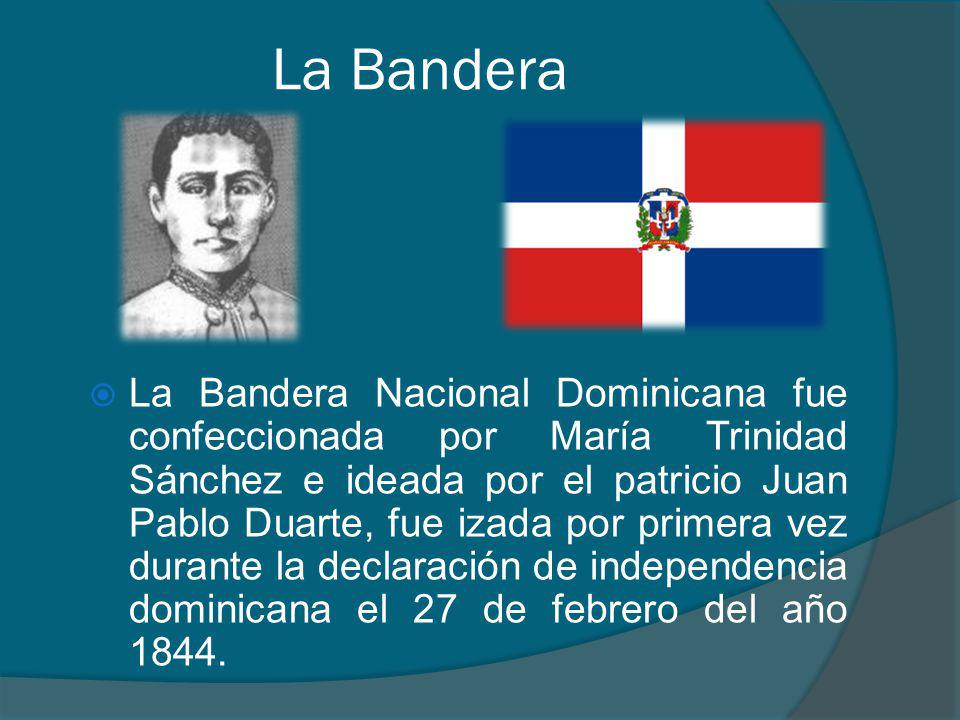 La Bandera La Bandera Nacional Dominicana fue confeccionada por María Trinidad Sánchez e ideada por el patricio Juan Pablo Duarte, fue izada por primera vez durante la declaración de independencia dominicana el 27 de febrero del año 1844.