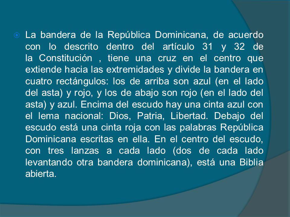 La bandera de la República Dominicana, de acuerdo con lo descrito dentro del artículo 31 y 32 de la Constitución, tiene una cruz en el centro que extiende hacia las extremidades y divide la bandera en cuatro rectángulos: los de arriba son azul (en el lado del asta) y rojo, y los de abajo son rojo (en el lado del asta) y azul.
