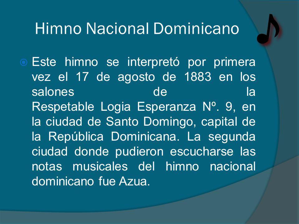 Himno Nacional Dominicano Este himno se interpretó por primera vez el 17 de agosto de 1883 en los salones de la Respetable Logia Esperanza Nº.