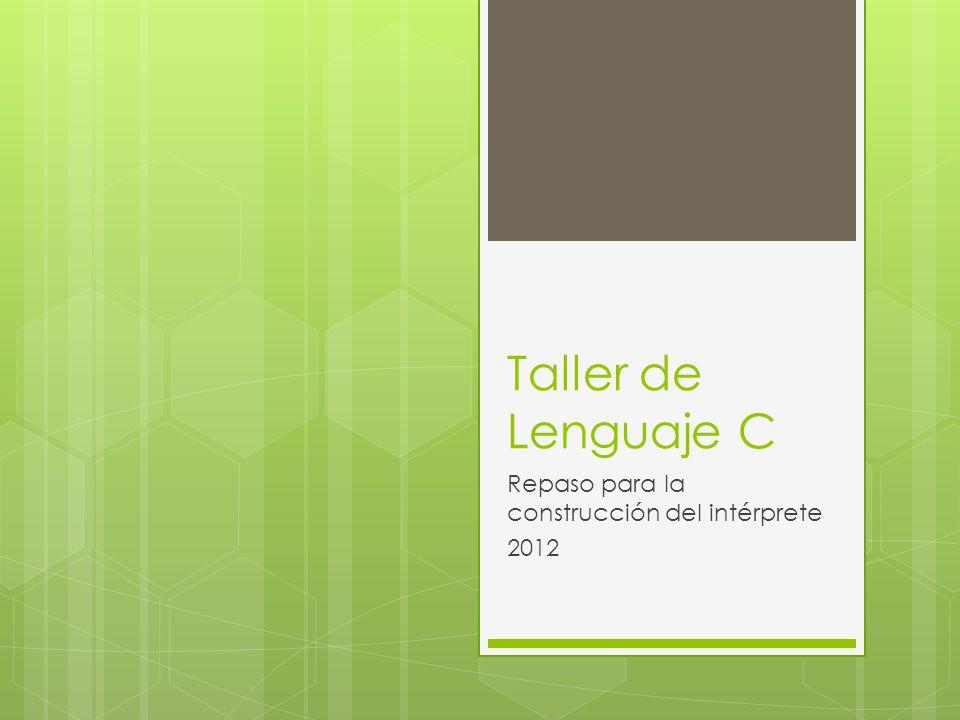 Taller de Lenguaje C Repaso para la construcción del intérprete 2012