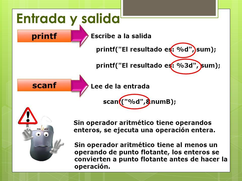 Entrada y salida printf Escribe a la salida scanf Lee de la entrada printf( El resultado es: %d , sum); printf( El resultado es: %3d , sum); scanf( %d ,&numB); Sin operador aritmético tiene operandos enteros, se ejecuta una operación entera.