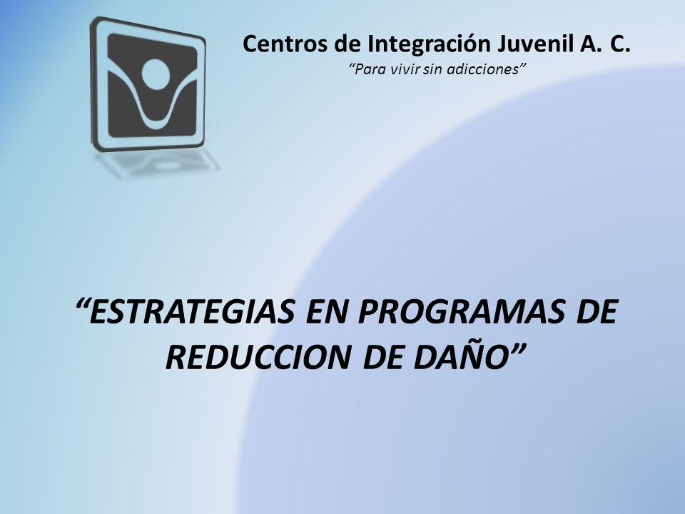 Centros de Integración Juvenil A. C. Para vivir sin adicciones ESTRATEGIAS EN PROGRAMAS DE REDUCCION DE DAÑO