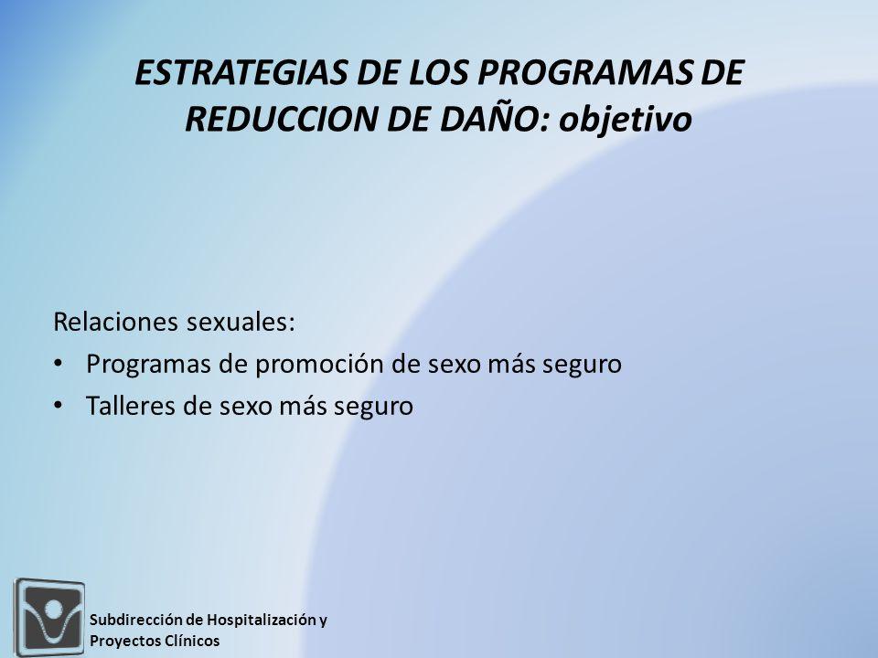 Relaciones sexuales: Programas de promoción de sexo más seguro Talleres de sexo más seguro ESTRATEGIAS DE LOS PROGRAMAS DE REDUCCION DE DAÑO: objetivo Subdirección de Hospitalización y Proyectos Clínicos
