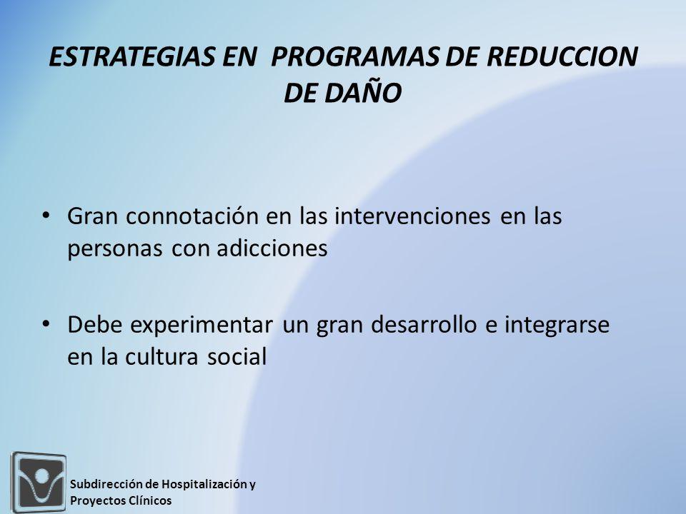 Gran connotación en las intervenciones en las personas con adicciones Debe experimentar un gran desarrollo e integrarse en la cultura social ESTRATEGIAS EN PROGRAMAS DE REDUCCION DE DAÑO Subdirección de Hospitalización y Proyectos Clínicos