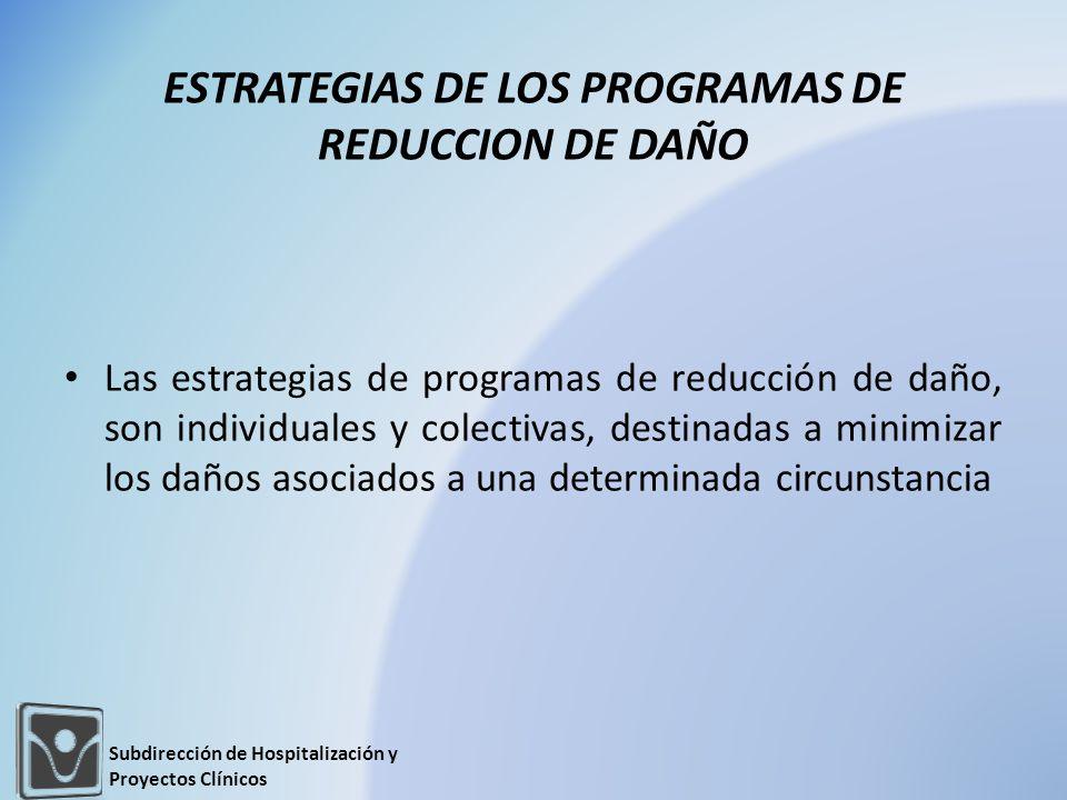 Las estrategias de programas de reducción de daño, son individuales y colectivas, destinadas a minimizar los daños asociados a una determinada circunstancia ESTRATEGIAS DE LOS PROGRAMAS DE REDUCCION DE DAÑO Subdirección de Hospitalización y Proyectos Clínicos