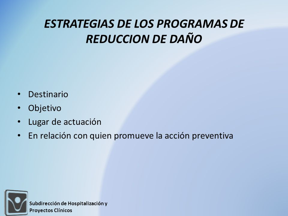 Destinario Objetivo Lugar de actuación En relación con quien promueve la acción preventiva ESTRATEGIAS DE LOS PROGRAMAS DE REDUCCION DE DAÑO Subdirección de Hospitalización y Proyectos Clínicos