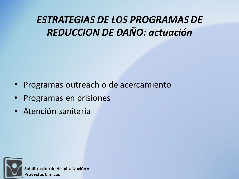 ESTRATEGIAS DE LOS PROGRAMAS DE REDUCCION DE DAÑO: actuación Programas outreach o de acercamiento Programas en prisiones Atención sanitaria Subdirección de Hospitalización y Proyectos Clínicos