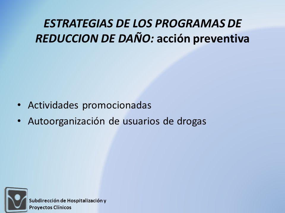 ESTRATEGIAS DE LOS PROGRAMAS DE REDUCCION DE DAÑO: acción preventiva Actividades promocionadas Autoorganización de usuarios de drogas Subdirección de Hospitalización y Proyectos Clínicos