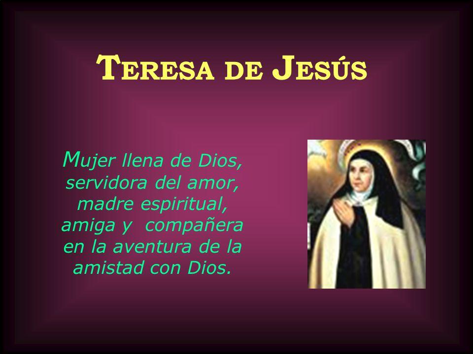 T ERESA DE J ESÚS M ujer llena de Dios, servidora del amor, madre espiritual, amiga y compañera en la aventura de la amistad con Dios.