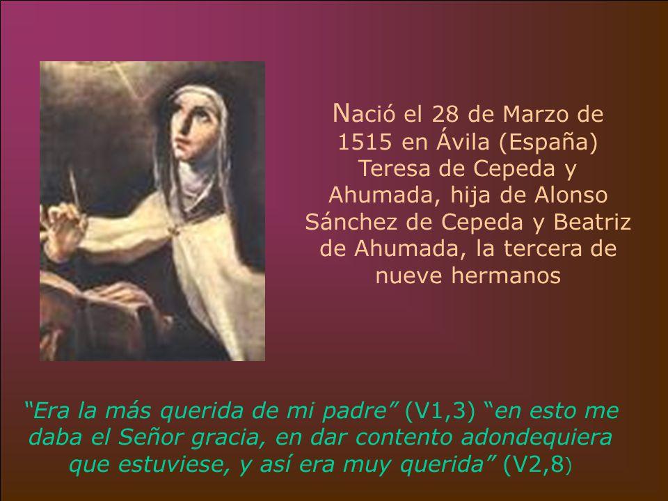 N ació el 28 de Marzo de 1515 en Ávila (España) Teresa de Cepeda y Ahumada, hija de Alonso Sánchez de Cepeda y Beatriz de Ahumada, la tercera de nueve hermanos Era la más querida de mi padre (V1,3) en esto me daba el Señor gracia, en dar contento adondequiera que estuviese, y así era muy querida (V2,8 )