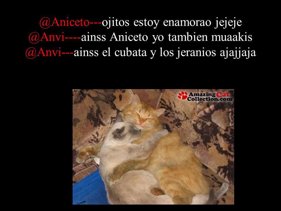 @Aniceto---ojitos estoy enamorao jejeje @Anvi----ainss Aniceto yo tambien muaakis @Anvi---ainss el cubata y los jeranios ajajjaja