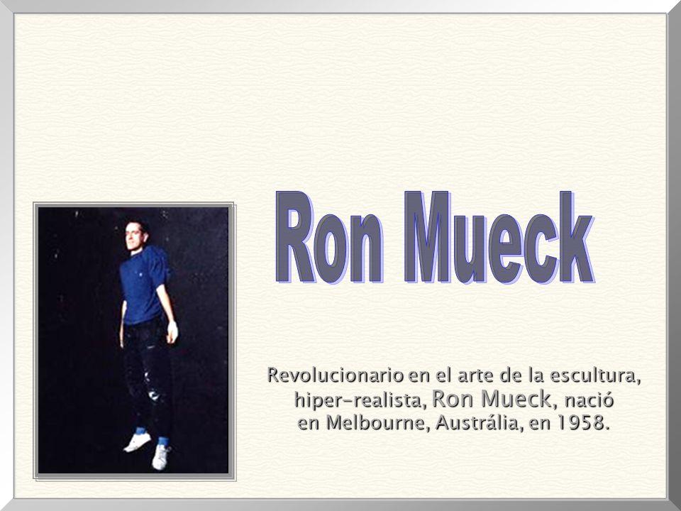 Revolucionario en el arte de la escultura, Revolucionario en el arte de la escultura, hiper-realista, Ron Mueck, nació hiper-realista, Ron Mueck, nació en Melbourne, Austrália, en 1958.