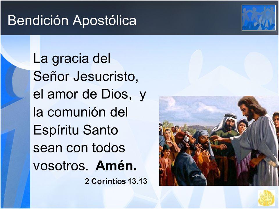 Bendición Apostólica La gracia del Señor Jesucristo, el amor de Dios, y la comunión del Espíritu Santo sean con todos vosotros. Amén. 2 Corintios 13.1
