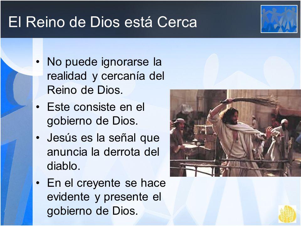 El Reino de Dios está Cerca No puede ignorarse la realidad y cercanía del Reino de Dios. Este consiste en el gobierno de Dios. Jesús es la señal que a