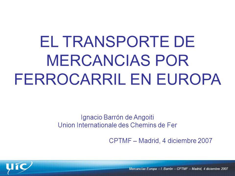 Mercancías Europa – I. Barrón – CPTMF – Madrid, 4 diciembre 2007 EL TRANSPORTE DE MERCANCIAS POR FERROCARRIL EN EUROPA Ignacio Barrón de Angoiti Union