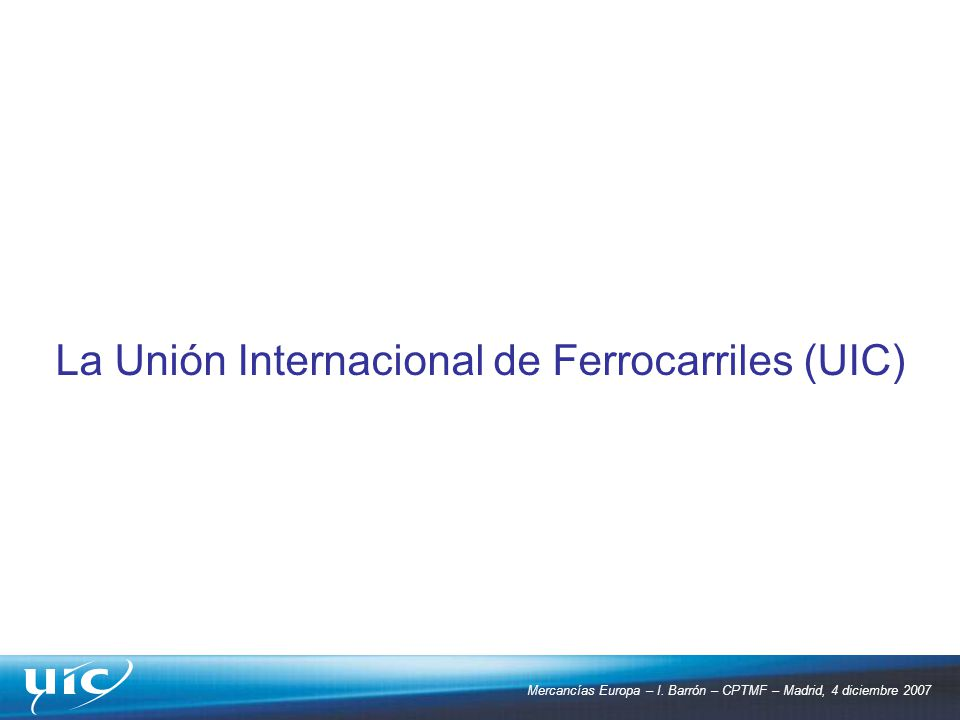 Mercancías Europa – I. Barrón – CPTMF – Madrid, 4 diciembre 2007 La Unión Internacional de Ferrocarriles (UIC)