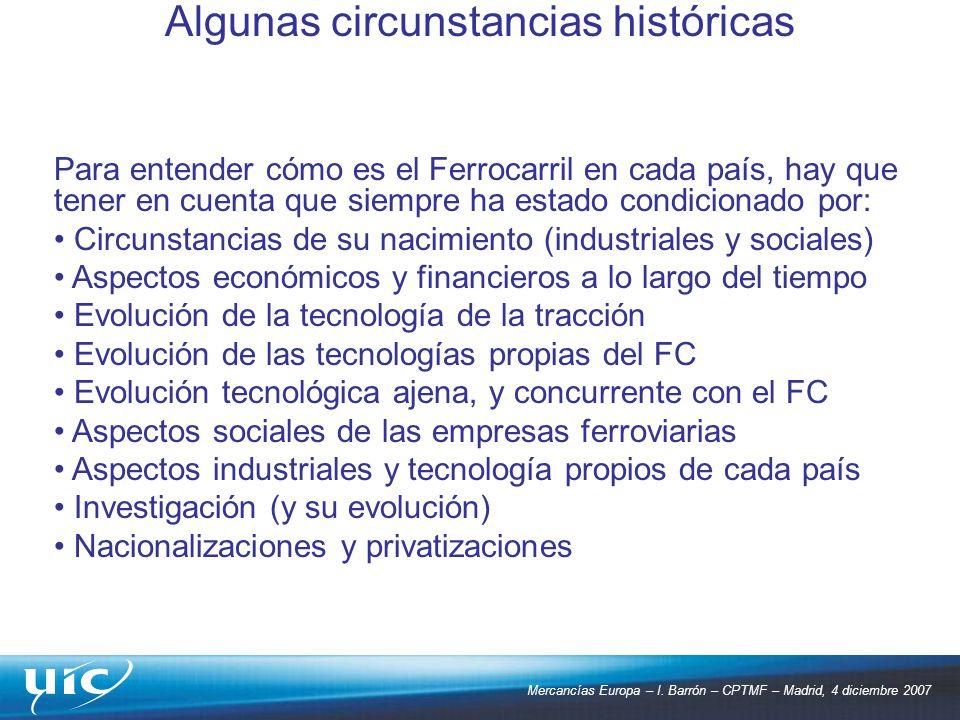 Mercancías Europa – I. Barrón – CPTMF – Madrid, 4 diciembre 2007 Algunas circunstancias históricas Para entender cómo es el Ferrocarril en cada país,