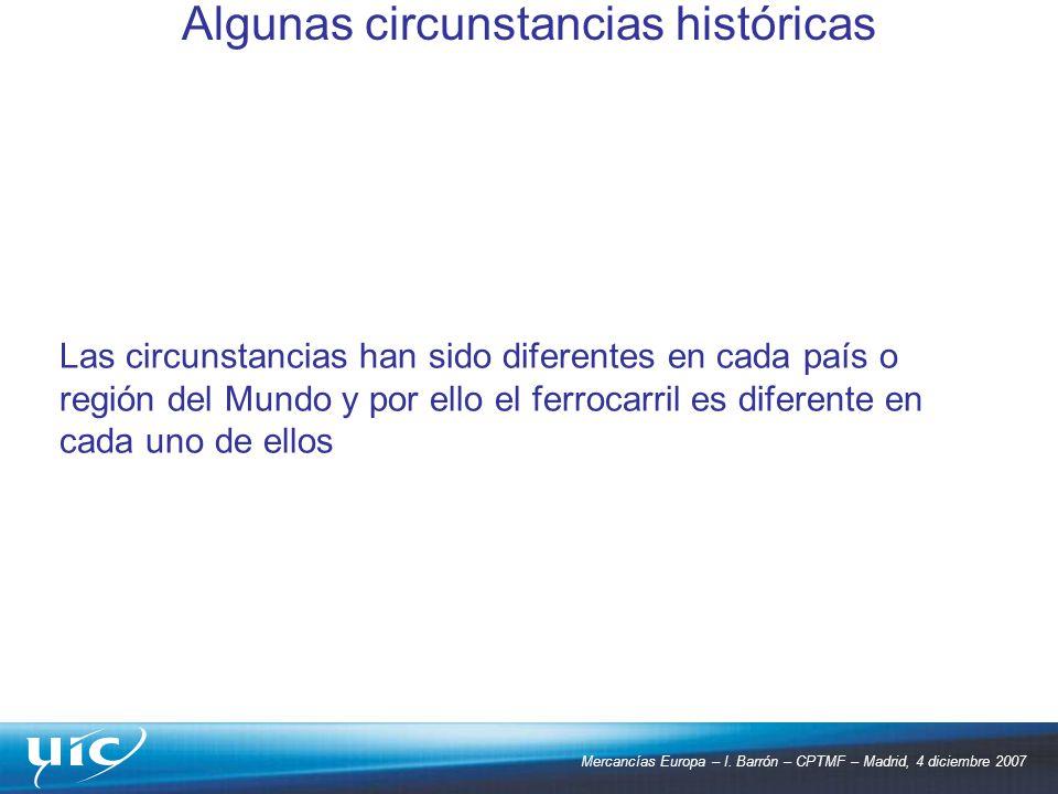 Mercancías Europa – I. Barrón – CPTMF – Madrid, 4 diciembre 2007 Las circunstancias han sido diferentes en cada país o región del Mundo y por ello el
