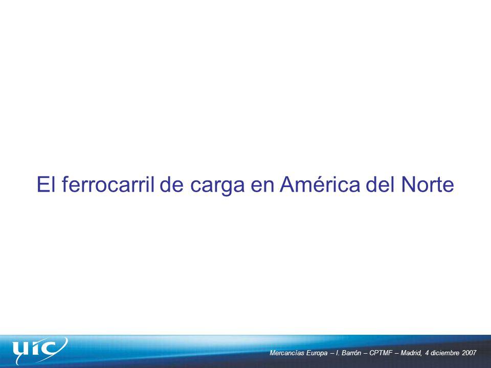 Mercancías Europa – I. Barrón – CPTMF – Madrid, 4 diciembre 2007 El ferrocarril de carga en América del Norte