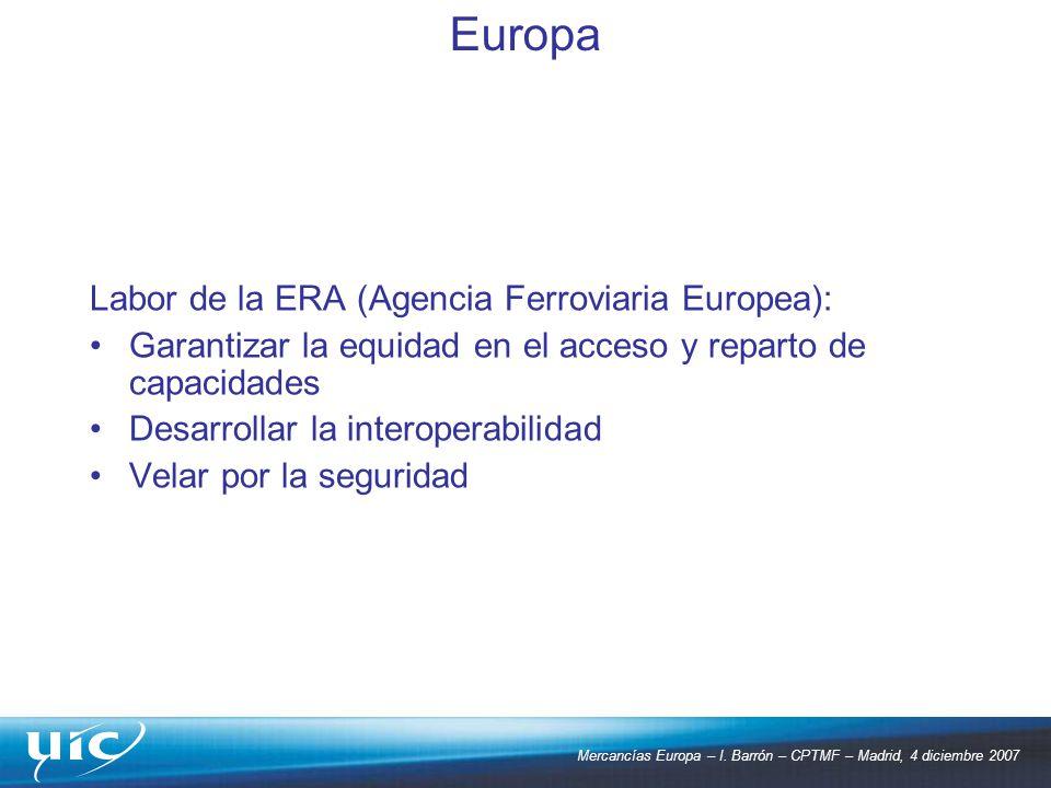 Mercancías Europa – I. Barrón – CPTMF – Madrid, 4 diciembre 2007 Labor de la ERA (Agencia Ferroviaria Europea): Garantizar la equidad en el acceso y r