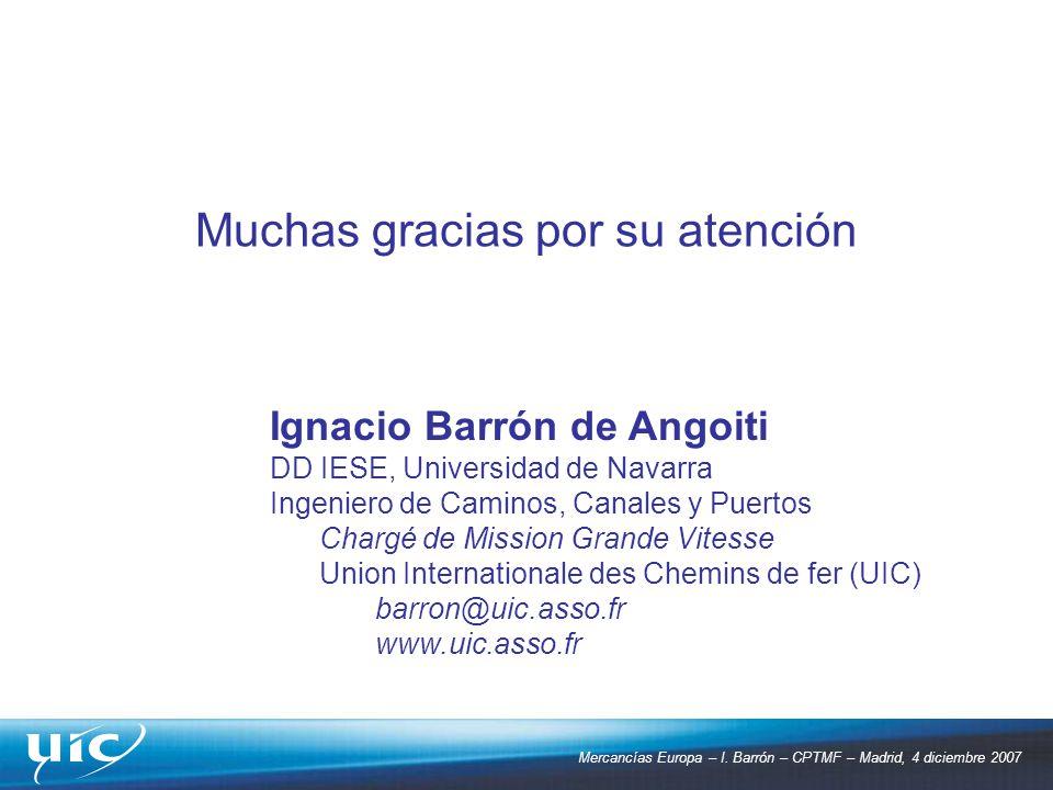 Mercancías Europa – I. Barrón – CPTMF – Madrid, 4 diciembre 2007 Muchas gracias por su atención Ignacio Barrón de Angoiti DD IESE, Universidad de Nava