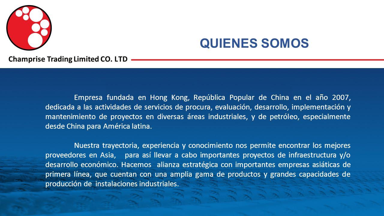 QUIENES SOMOS Empresa fundada en Hong Kong, República Popular de China en el año 2007, dedicada a las actividades de servicios de procura, evaluación, desarrollo, implementación y mantenimiento de proyectos en diversas áreas industriales, y de petróleo, especialmente desde China para América latina.