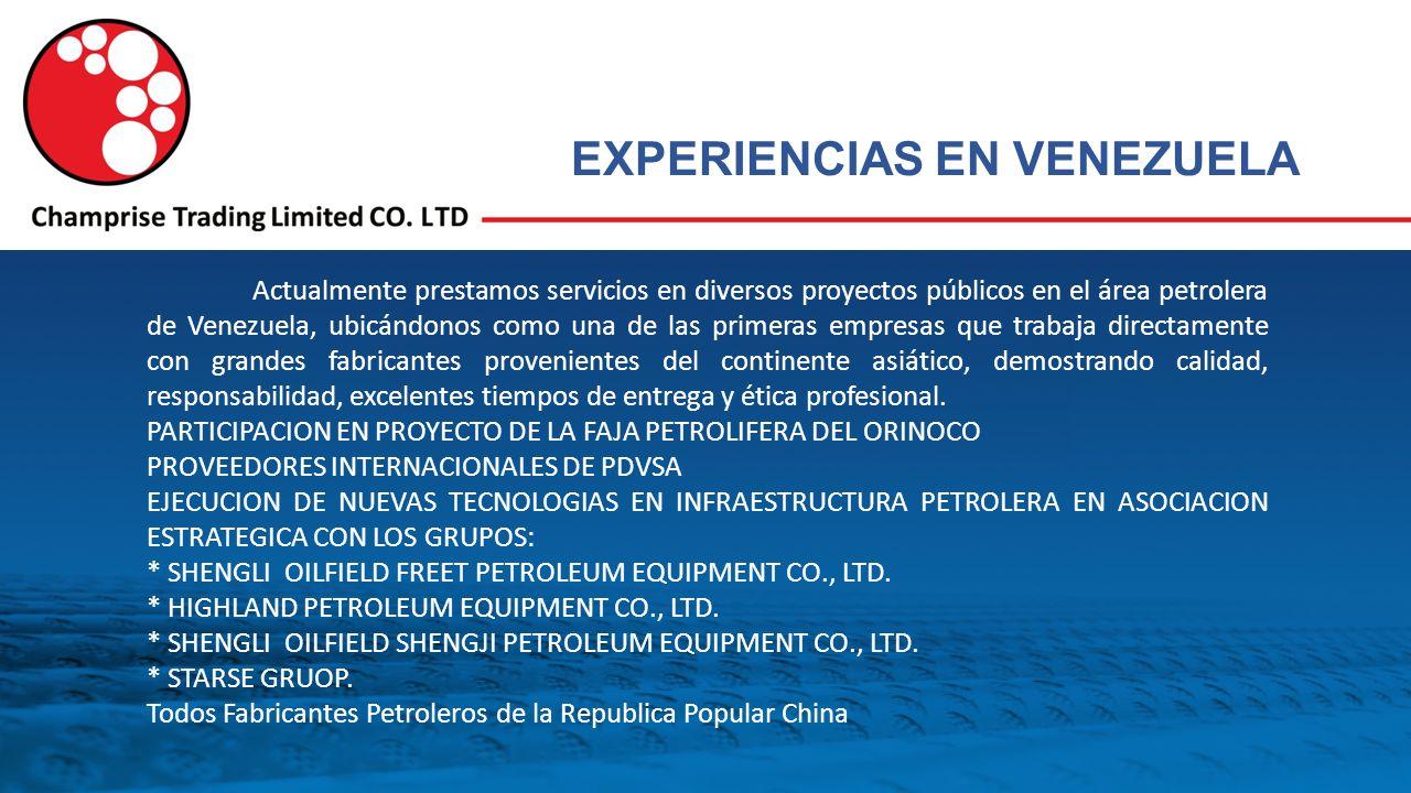 EXPERIENCIAS EN VENEZUELA Actualmente prestamos servicios en diversos proyectos públicos en el área petrolera de Venezuela, ubicándonos como una de las primeras empresas que trabaja directamente con grandes fabricantes provenientes del continente asiático, demostrando calidad, responsabilidad, excelentes tiempos de entrega y ética profesional.