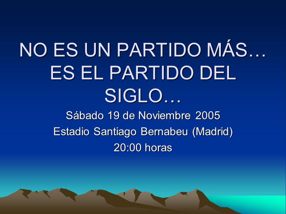 NO ES UN PARTIDO MÁS… ES EL PARTIDO DEL SIGLO… Sábado 19 de Noviembre 2005 Estadio Santiago Bernabeu (Madrid) 20:00 horas