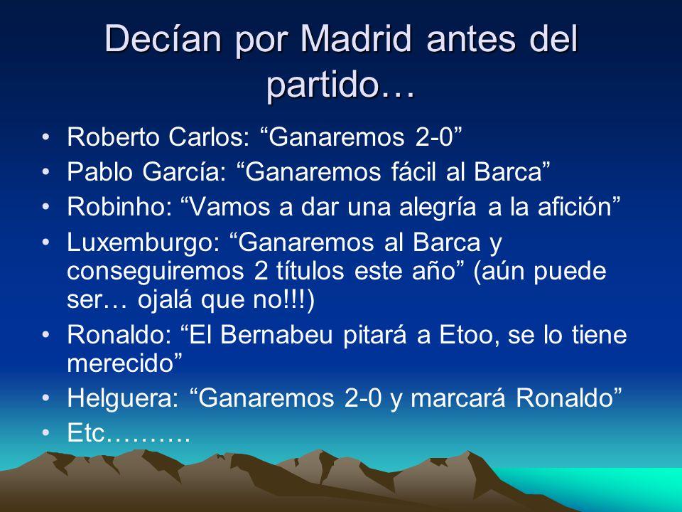 Decían por Madrid antes del partido… Roberto Carlos: Ganaremos 2-0 Pablo García: Ganaremos fácil al Barca Robinho: Vamos a dar una alegría a la afición Luxemburgo: Ganaremos al Barca y conseguiremos 2 títulos este año (aún puede ser… ojalá que no!!!) Ronaldo: El Bernabeu pitará a Etoo, se lo tiene merecido Helguera: Ganaremos 2-0 y marcará Ronaldo Etc……….