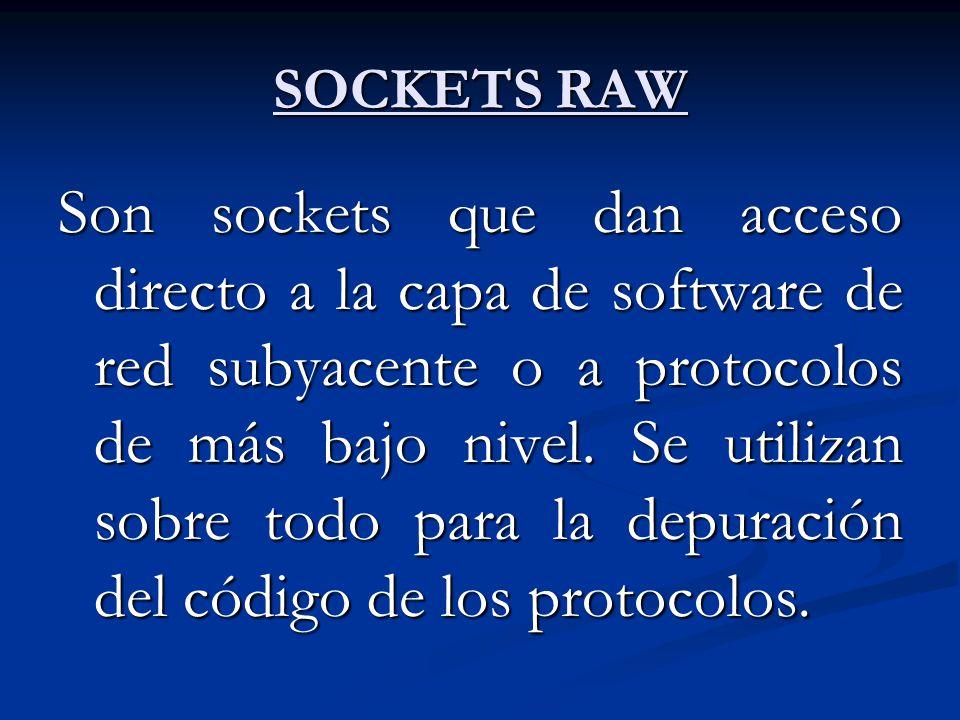 SOCKETS RAW Son sockets que dan acceso directo a la capa de software de red subyacente o a protocolos de más bajo nivel. Se utilizan sobre todo para l