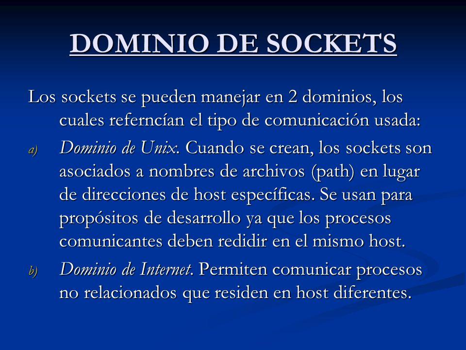 DOMINIO DE SOCKETS Los sockets se pueden manejar en 2 dominios, los cuales referncían el tipo de comunicación usada: a) Dominio de Unix. Cuando se cre