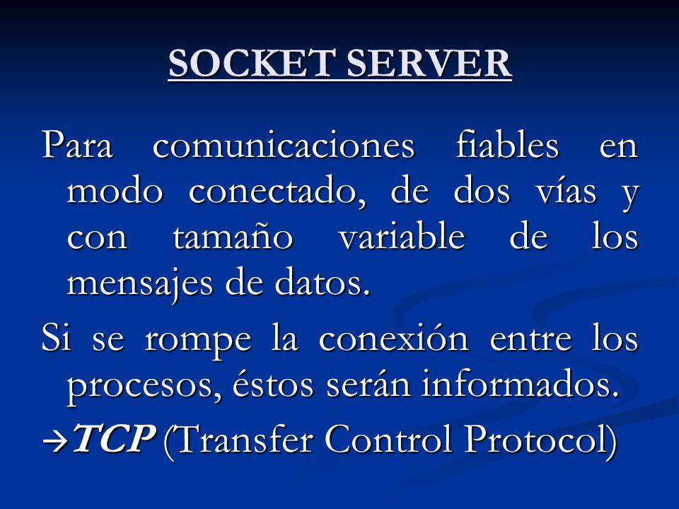 SOCKET SERVER Para comunicaciones fiables en modo conectado, de dos vías y con tamaño variable de los mensajes de datos. Si se rompe la conexión entre