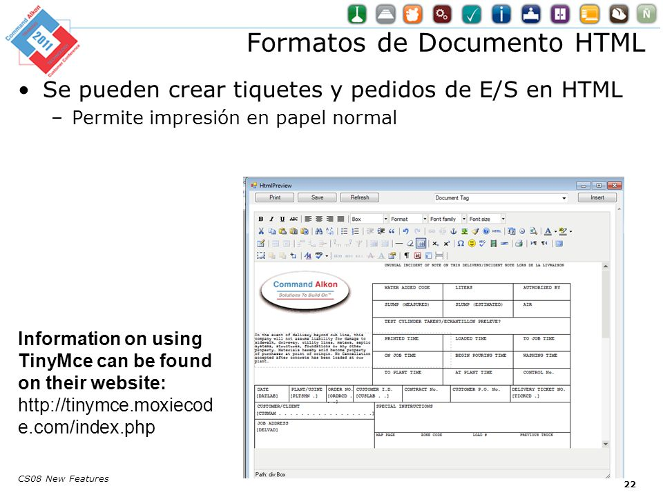 CS08 New Features Se pueden crear tiquetes y pedidos de E/S en HTML –Permite impresión en papel normal Formatos de Documento HTML Information on using TinyMce can be found on their website: http://tinymce.moxiecod e.com/index.php 22