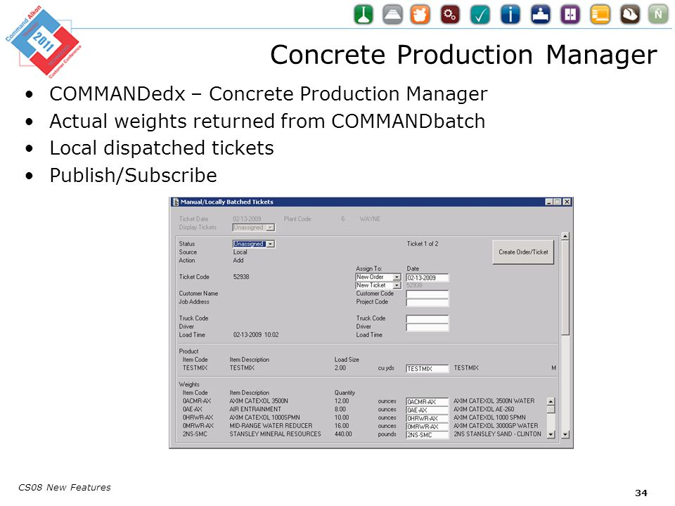 CS08 New Features 34 COMMANDedx – Concrete Production Manager Actual weights returned from COMMANDbatch Local dispatched tickets Publish/Subscribe Concrete Production Manager