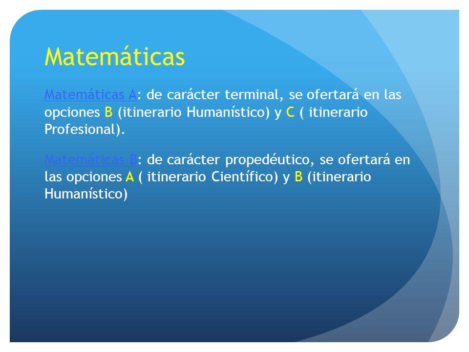Matemáticas Matemáticas A: de carácter terminal, se ofertará en las opciones B (itinerario Humanístico) y C ( itinerario Profesional). Matemáticas B: