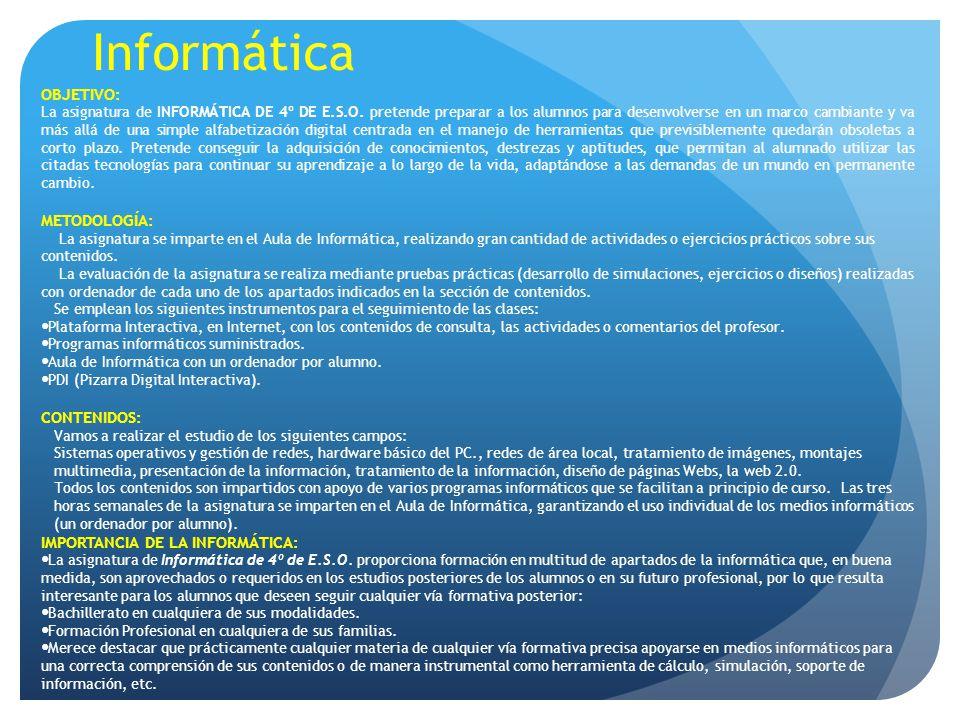 Informática OBJETIVO: La asignatura de INFORMÁTICA DE 4º DE E.S.O. pretende preparar a los alumnos para desenvolverse en un marco cambiante y va más a