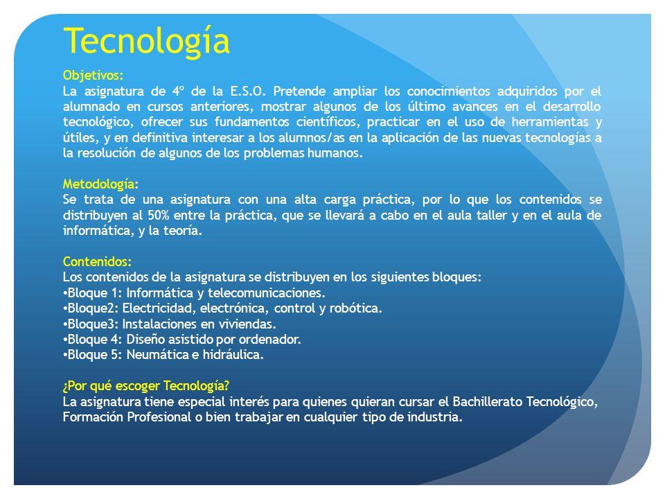 Tecnología Objetivos: La asignatura de 4º de la E.S.O. Pretende ampliar los conocimientos adquiridos por el alumnado en cursos anteriores, mostrar alg