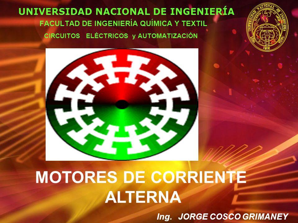 MOTORES DE CORRIENTE ALTERNA UNIVERSIDAD NACIONAL DE INGENIERÍA FACULTAD DE INGENIERÍA QUÍMICA Y TEXTIL CIRCUITOS ELÉCTRICOS y AUTOMATIZACIÓN Ing. JOR