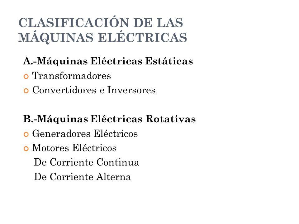 CLASIFICACIÓN DE LAS MÁQUINAS ELÉCTRICAS A.-Máquinas Eléctricas Estáticas Transformadores Convertidores e Inversores B.-Máquinas Eléctricas Rotativas
