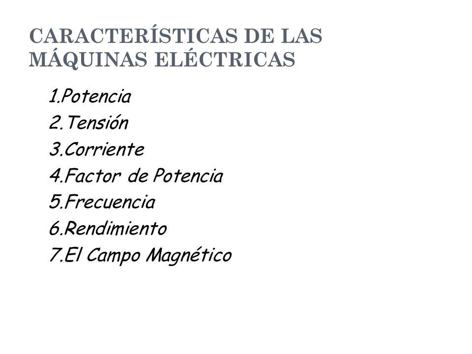 CARACTERÍSTICAS DE LAS MÁQUINAS ELÉCTRICAS 1.Potencia 2.Tensión 3.Corriente 4.Factor de Potencia 5.Frecuencia 6.Rendimiento 7.El Campo Magnético