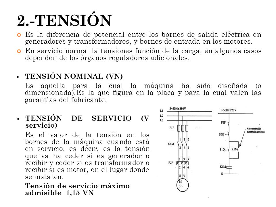2.-TENSIÓN Es la diferencia de potencial entre los bornes de salida eléctrica en generadores y transformadores, y bornes de entrada en los motores. En