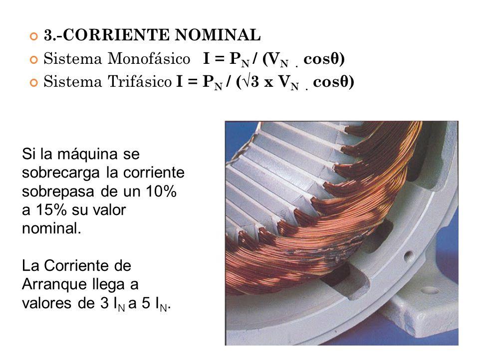 3.-CORRIENTE NOMINAL Sistema Monofásico I = P N / (V N. cosθ) Sistema Trifásico I = P N / (3 x V N. cosθ) Si la máquina se sobrecarga la corriente sob